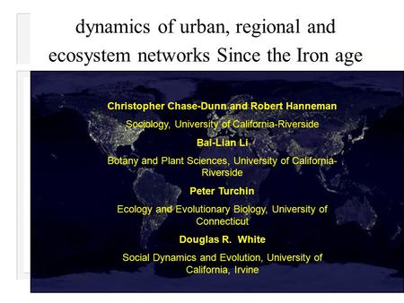 dynamics of urban, regional and ecosystem networks Since the Iron age Christopher Chase-Dunn and Robert Hanneman Sociology, University of California-Riverside.
