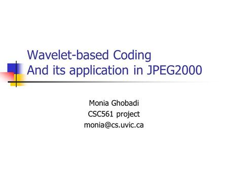 Wavelet-based Coding And its application in JPEG2000 Monia Ghobadi CSC561 project