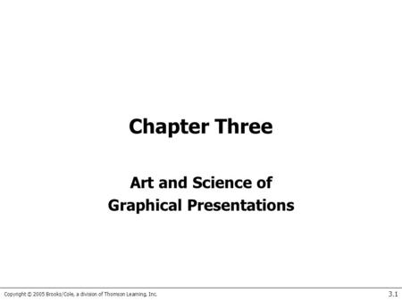 Copyright © 2005 Brooks/Cole, a division of Thomson Learning, Inc. 3.1 Chapter Three Art and Science of Graphical Presentations.