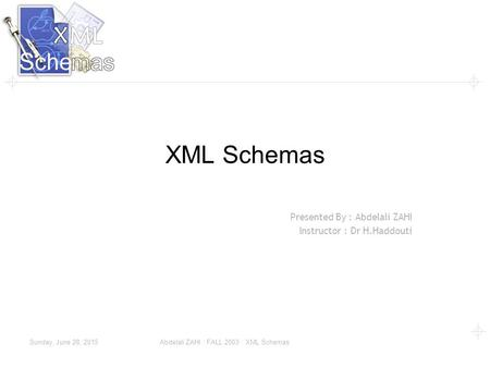 Sunday, June 28, 2015 Abdelali ZAHI : FALL 2003 : XML Schemas XML Schemas Presented By : Abdelali ZAHI Instructor : Dr H.Haddouti.