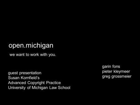Open.michigan we want to work with you. garin fons pieter kleymeer greg grossmeier guest presentation Susan Kornfield's Advanced Copyright Practice University.