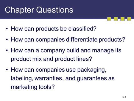 12-1 Chapter Questions How can products be classified? How can companies differentiate products? How can a company build and manage its product mix and.