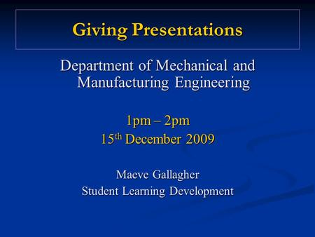 Giving Presentations Department of Mechanical and Manufacturing Engineering 1pm – 2pm 15 th December 2009 Maeve Gallagher Student Learning Development.