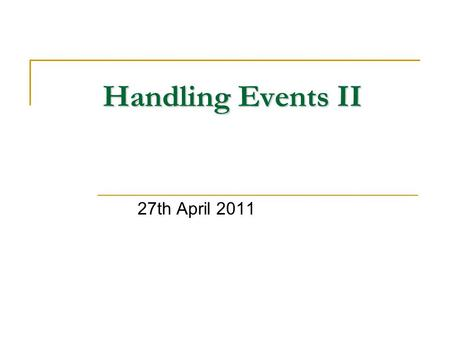<strong>Handling</strong> <strong>Events</strong> II 27th April 2011. Introduction <strong>Event</strong> Model <strong>Events</strong> <strong>Event</strong> <strong>Handling</strong> Navigation <strong>Events</strong> On-the-Fly Web Pages Web-Page Context Nesting On-the-Fly.
