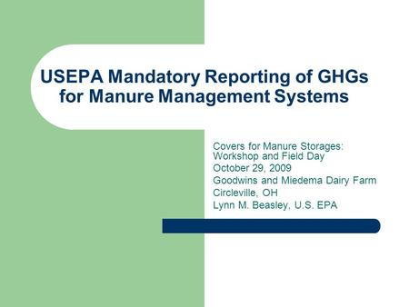 USEPA Mandatory Reporting of GHGs for Manure Management Systems Covers for Manure Storages: Workshop and Field Day October 29, 2009 Goodwins and Miedema.