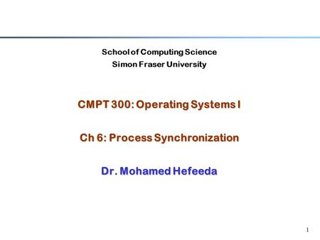 1 School of Computing Science Simon Fraser University CMPT 300: Operating Systems I Ch 6: Process Synchronization Dr. Mohamed Hefeeda.