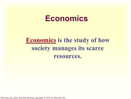 Harcourt, Inc. items and derived items copyright © 2001 by Harcourt, Inc. Economics Economics is the study of how society manages its scarce resources.