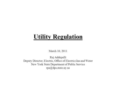 Utility Regulation March 10, 2011 Raj Addepalli Deputy Director, Electric, Office of Electric,Gas and Water New York State Department of Public Service.