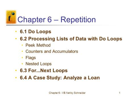 Chapter 6 - VB.Net by Schneider1 Chapter 6 – Repetition 6.1 Do Loops 6.2 Processing Lists of Data with Do Loops Peek Method Counters and Accumulators Flags.