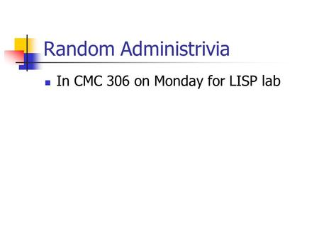Random Administrivia In CMC 306 on Monday for LISP lab.