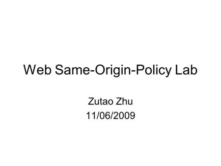 Web Same-Origin-Policy Lab Zutao Zhu 11/06/2009. Outline Background Setting SOP.