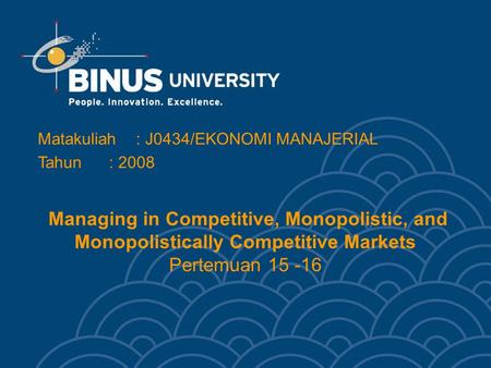Managing in Competitive, Monopolistic, and Monopolistically Competitive Markets Pertemuan 15 -16 Matakuliah: J0434/EKONOMI MANAJERIAL Tahun: 2008.