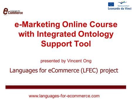 E-Marketing Online Course with Integrated Ontology Support Tool presented by Vincent Ong Languages for eCommerce (LFEC) project www.languages-for-ecommerce.com.
