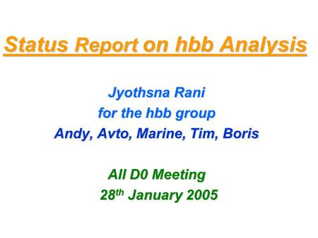 Status Report on hbb Analysis Jyothsna Rani for the hbb group Andy, Avto, Marine, Tim, Boris All D0 Meeting 28 th January 2005 28 th January 2005.