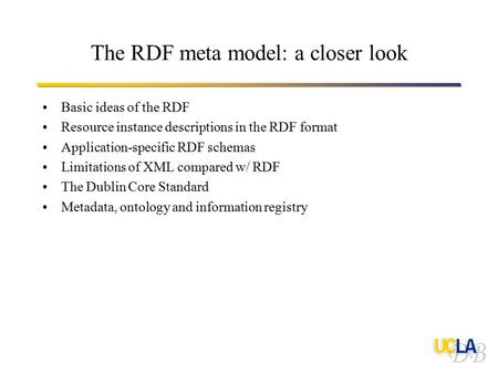 The RDF meta model: a closer look Basic ideas of the RDF Resource instance descriptions in the RDF format Application-specific RDF schemas Limitations.