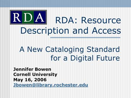 RDA: Resource Description and Access A New Cataloging Standard for a Digital Future Jennifer Bowen Cornell University May 16, 2006