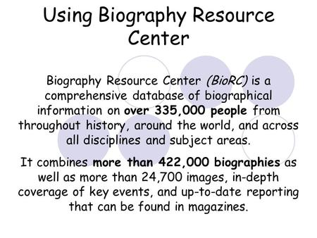 Using Biography Resource Center Biography Resource Center (BioRC) is a comprehensive database of biographical information on over 335,000 people from throughout.