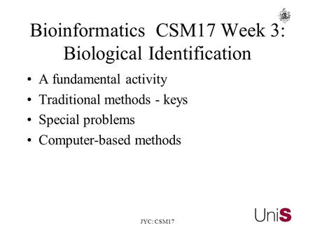JYC: CSM17 BioinformaticsCSM17 Week 3: Biological Identification A fundamental activity Traditional methods - keys Special problems Computer-based methods.