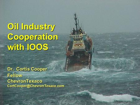 Oil Industry Cooperation with IOOS Dr. Cortis Cooper Fellow ChevronTexaco