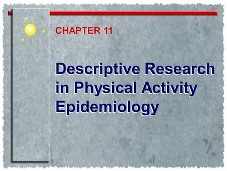 Descriptive Research in Physical Activity Epidemiology Descriptive Research in Physical Activity Epidemiology CHAPTER 1 CHAPTER 11.