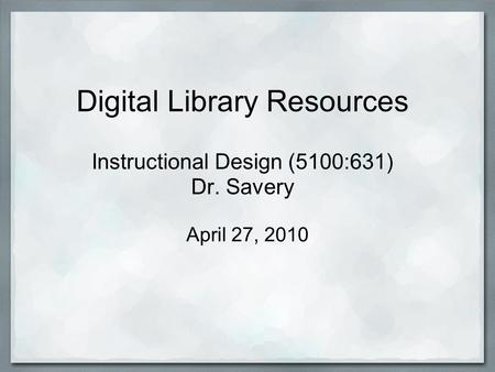 Digital Library Resources Instructional Design (5100:631) Dr. Savery April 27, 2010.