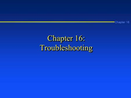 Chapter 16 Chapter 16: Troubleshooting. Chapter 16 Learning Objectives n Develop your own problem-solving strategy n Use the Event Viewer to locate and.