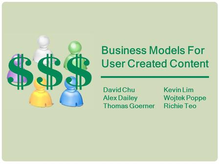 Business Models For User Created Content David Chu Alex Dailey Thomas Goerner Kevin Lim Wojtek Poppe Richie Teo.