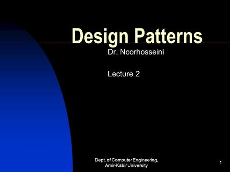 Dept. of Computer Engineering, Amir-Kabir University 1 Design Patterns Dr. Noorhosseini Lecture 2.