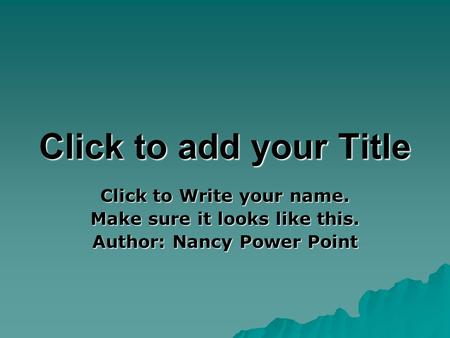 Click to add your Title Click to Write your name. Make sure it looks like this. Author: Nancy Power Point.
