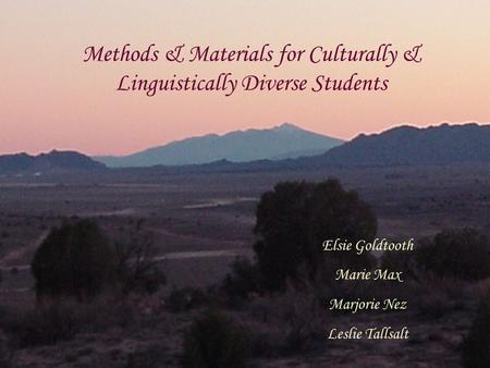 Methods & Materials for Culturally & Linguistically Diverse Students Elsie Goldtooth Marie Max Marjorie Nez Leslie Tallsalt.