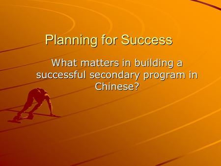 Planning for Success What matters in building a successful secondary program in Chinese?