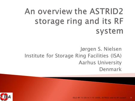 Jørgen S. Nielsen Institute for Storage Ring Facilities (ISA) Aarhus University Denmark 1 ESLS-RF 13 (30/9-1/10 2009), ASTRID2 and its RF system.