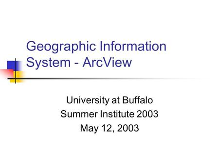 Geographic Information System - ArcView University at Buffalo Summer Institute 2003 May 12, 2003.