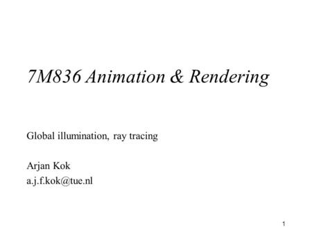 1 7M836 Animation & Rendering Global illumination, ray tracing Arjan Kok