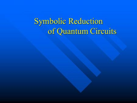 "Symbolic Reduction of Quantum Circuits. Motivation In classical computation, it is desirable to find a ""minimal"" circuit to compute a given function In."
