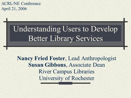 Understanding Users to Develop Better Library Services Nancy Fried Foster, Lead Anthropologist Susan Gibbons, Associate Dean River Campus Libraries University.