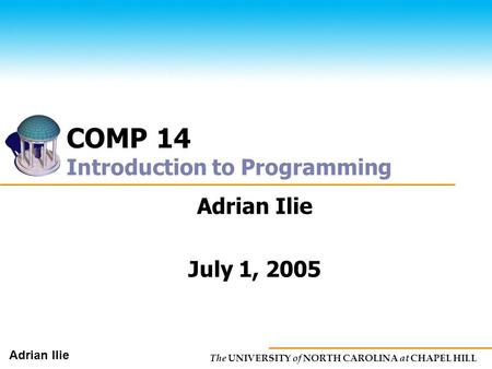 The UNIVERSITY of NORTH CAROLINA at CHAPEL HILL Adrian Ilie COMP 14 Introduction to Programming Adrian Ilie July 1, 2005.