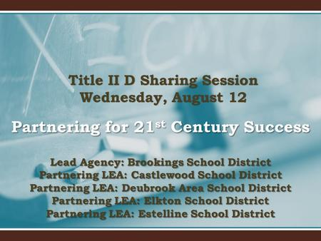 Title II D Sharing Session Wednesday, August 12 Partnering <strong>for</strong> 21 st Century Success Lead Agency: Brookings School District Partnering LEA: Castlewood.