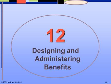 © 2001 by Prentice Hall 12-1 12 Designing and Administering Benefits.