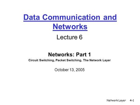 Network Layer4-1 Data Communication and Networks Lecture 6 Networks: Part 1 Circuit Switching, Packet Switching, The Network Layer October 13, 2005.