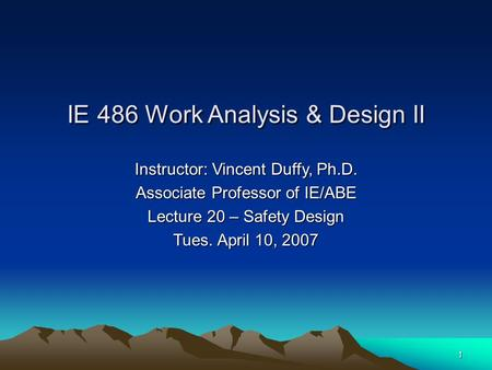 1 Instructor: Vincent Duffy, Ph.D. Associate Professor of IE/ABE Lecture 20 – Safety Design Tues. April 10, 2007 IE 486 Work Analysis & Design II.