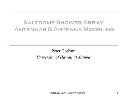 P. Gorham, SLAC SalSA workshop1 Saltdome Shower Array: Antennas & Antenna Modeling Peter Gorham University of Hawaii at Manoa.