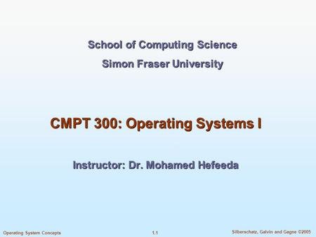 1.1 Silberschatz, Galvin and Gagne ©2005 Operating System Concepts School of Computing Science Simon Fraser University CMPT 300: Operating Systems I Instructor: