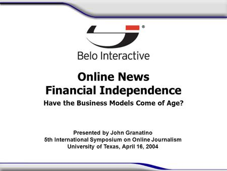 Online News Financial Independence Have the Business Models Come of Age? Presented by John Granatino 5th International Symposium on Online Journalism University.