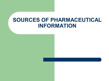 SOURCES OF PHARMACEUTICAL INFORMATION. 1-Pharmacopeias Pharmacopoeia is a book containing an official list of the drugs used in medicine together with.