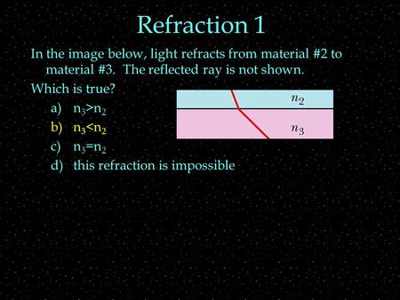 Refraction 1 In the image below, light refracts from material #2 to material #3. The reflected ray is not shown. Which is true? a)n 3 >n 2 b)n 3
