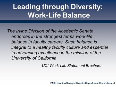 Leading through Diversity: Work-Life Balance The Irvine Division of the Academic Senate endorses in the strongest terms work-life balance in faculty careers.