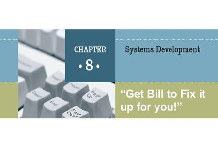 """Get Bill to Fix it up for you!"". MIS 300, Chapter 82 Basic Concepts Developing and maintaining information systems requires cooperative efforts of users."