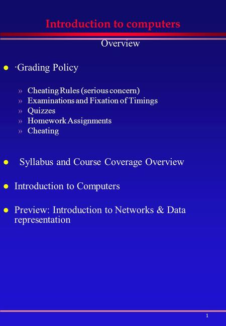 1 Introduction to computers Overview l · Grading Policy »Cheating Rules (serious concern) »Examinations and Fixation of Timings »Quizzes »Homework Assignments.
