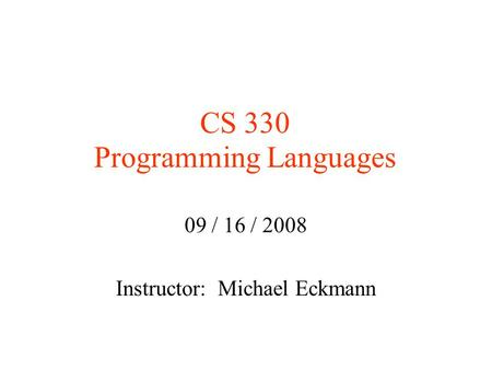 CS 330 Programming Languages 09 / 16 / 2008 Instructor: Michael Eckmann.